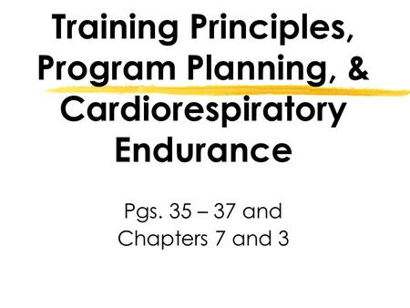 Training Principles, Program Planning, & Cardiorespiratory Endurance Pgs. 35 – 37 and Chapters 7 and 3.