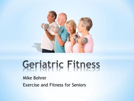 Mike Bohrer Exercise and Fitness for Seniors * Healthy aging * Longer life * Everyone can benefit from exercise!