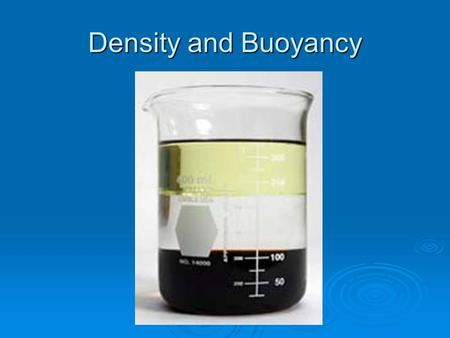 Density and Buoyancy. Density  Which would have more mass?  It depends on BOTH the size of the object AND the material contained inside.