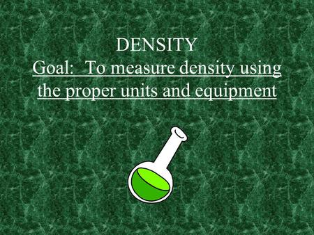 DENSITY Goal: To measure density using the proper units and equipment.