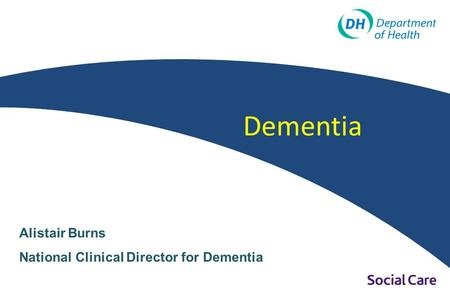 Dementia Alistair Burns National Clinical Director for Dementia.