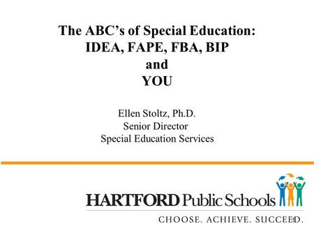 1 The ABC's of Special Education: IDEA, FAPE, FBA, BIP and YOU Ellen Stoltz, Ph.D. Senior Director Special Education Services.
