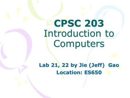 CPSC 203 Introduction to Computers Lab 21, 22 by Jie (Jeff) Gao Location: ES650.