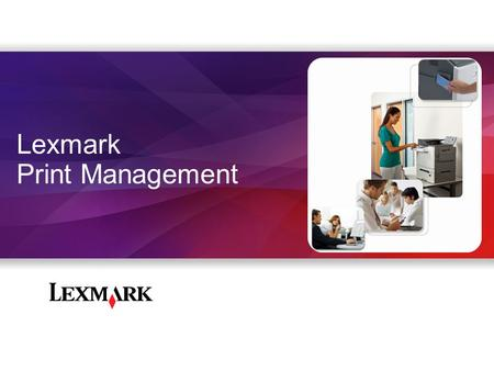 Lexmark Print Management. Customer Challenges Many companies have no idea how much they print Organizations spend 1-6% of revenues on print* 1 out of.