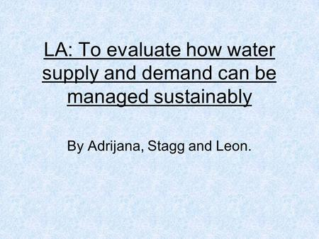 LA: To evaluate how water supply and demand can be managed sustainably By Adrijana, Stagg and Leon.