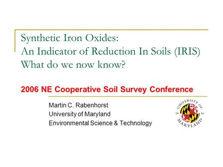 Synthetic Iron Oxides: An Indicator of Reduction In Soils (IRIS) What do we now know? 2006 NE Cooperative Soil Survey Conference Martin C. Rabenhorst University.