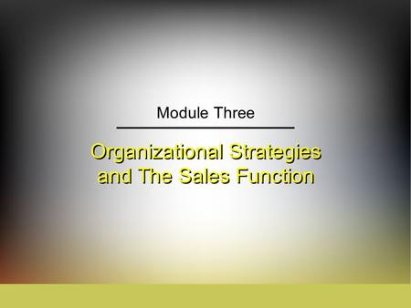 Organizational Strategies and The Sales Function Module Three.