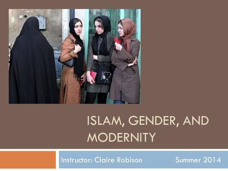 ISLAM, GENDER, AND MODERNITY Instructor: Claire Robison Summer 2014.