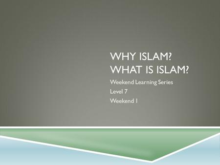 WHY ISLAM? WHAT IS ISLAM? Weekend Learning Series Level 7 Weekend 1.