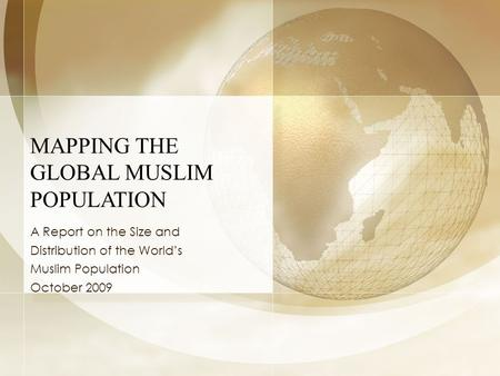 MAPPING THE GLOBAL MUSLIM POPULATION A Report on the Size and Distribution of the World's Muslim Population October 2009.