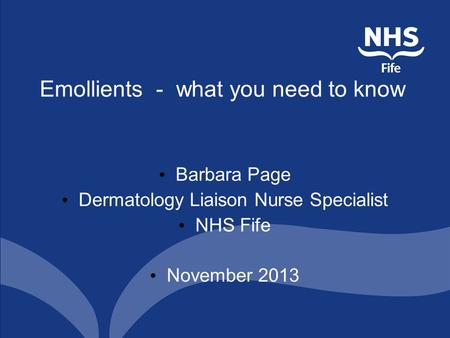 Emollients - what you need to know Barbara Page Dermatology Liaison Nurse Specialist NHS Fife November 2013.