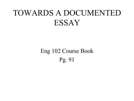 TOWARDS A DOCUMENTED ESSAY Eng 102 Course Book Pg. 91.