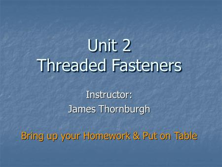 Instructor: James Thornburgh Unit 2 Threaded Fasteners Bring up your Homework & Put on Table.