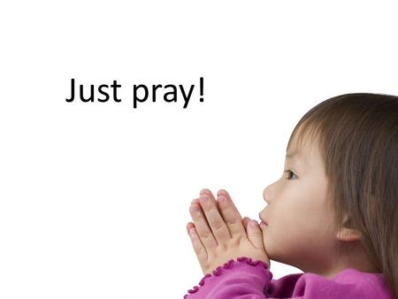 Just pray!. Have you ever prayed for anything lots of times and over a long time? If you have you'll have begun to learn some things about prayer.