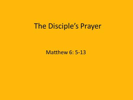 The Disciple's Prayer Matthew 6: 5-13.