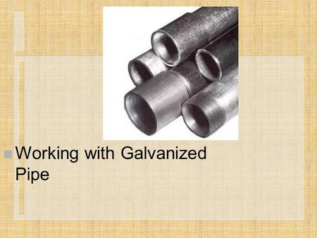 N Working with Galvanized Pipe. Next Generation Science/Common Core Standards Addressed! n CCSS.ELA Literacy.RST.9 ‐ 10.3 Follow precisely a complex multistep.
