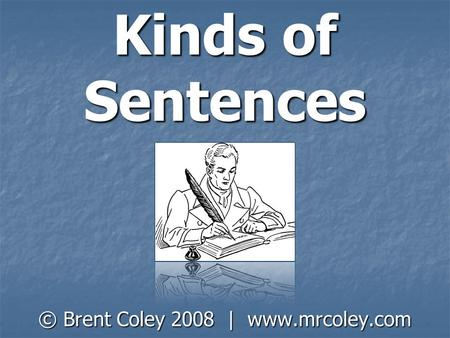 © Brent Coley 2008 | www.mrcoley.com Kinds of Sentences © Brent Coley 2008 | www.mrcoley.com.