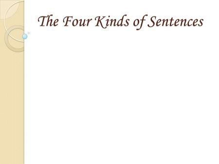 The Four Kinds of Sentences The Four Kinds of Sentences.