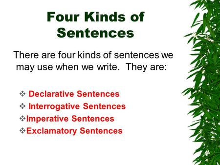 Four Kinds of Sentences There are four kinds of sentences we may use when we write. They are:  Declarative Sentences  Interrogative Sentences  Imperative.