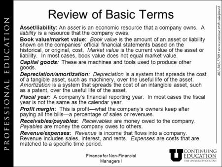Finance for Non-Financial Managers I Review of Basic Terms Asset/liability: An asset is an economic resource that a company owns. A liability is a resource.