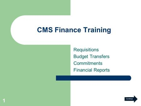 1 CMS Finance Training Requisitions Budget Transfers Commitments Financial Reports Continue.