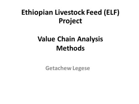Value Chain Analysis Methods Getachew Legese Ethiopian Livestock Feed (ELF) Project.