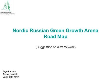 Nordic Russian Green Growth Arena Road Map (Suggestion on a framework) Inge Aarhus Petrozovodsk June 13th 2012 Lillehammer miljø Environment Lillehammer.