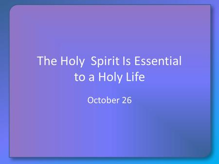 The Holy Spirit Is Essential to a Holy Life October 26.