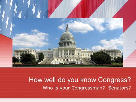 How well do you know Congress? Who is your Congressman? Senators?