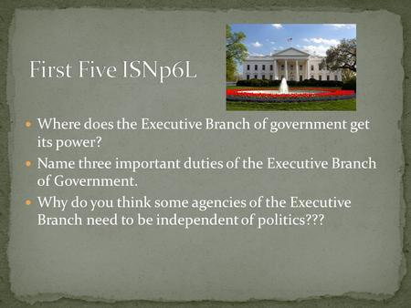 First Five ISNp6L Where does the Executive Branch of government get its power? Name three important duties of the Executive Branch of Government. Why.