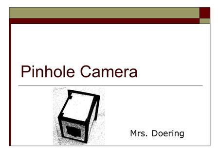 Pinhole Camera Mrs. Doering. Contents Photo Gallery 33 Introduction 44 Objectives 55 Vocabulary 66 History of Pinhole Cameras 77 What is a Pinhole Camera?