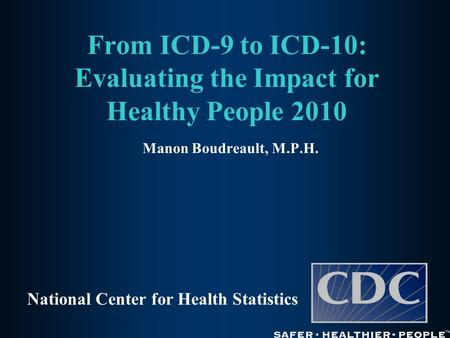 From ICD-9 to ICD-10: Evaluating the Impact for Healthy People 2010 Manon Boudreault, M.P.H. National Center for Health Statistics.