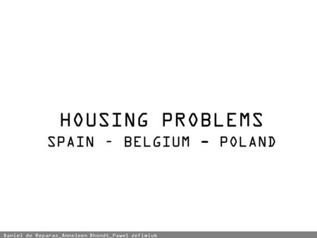 HOUSING PROBLEMS SPAIN – BELGIUM - POLAND Daniel de Reparaz_Anneleen Dhondt_Pawel Jefimiuk.