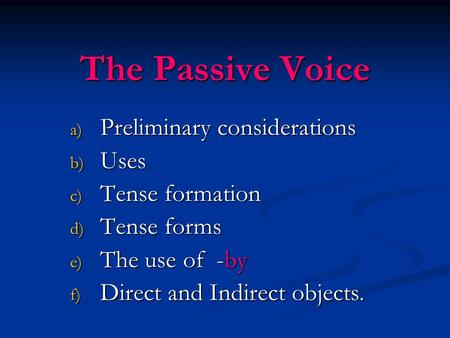 The Passive Voice a) Preliminary considerations b) Uses c) Tense formation d) Tense forms e) The use of -by f) Direct and Indirect objects.