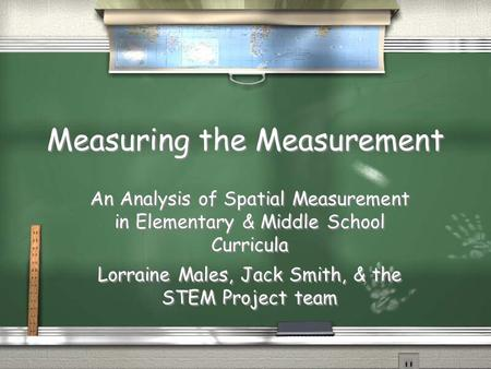 Measuring the Measurement An Analysis of Spatial Measurement in Elementary & Middle School Curricula Lorraine Males, Jack Smith, & the STEM Project team.