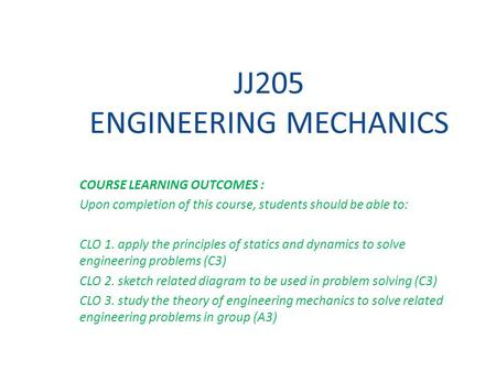 JJ205 ENGINEERING MECHANICS COURSE LEARNING OUTCOMES : Upon completion of this course, students should be able to: CLO 1. apply the principles of statics.