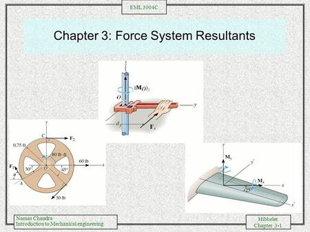 Namas Chandra Introduction to Mechanical engineering Hibbeler Chapter 3-1 EML 3004C Chapter 3: Force System Resultants.