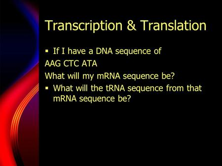 Transcription & Translation  If I have a DNA sequence of AAG CTC ATA What will my mRNA sequence be?  What will the tRNA sequence from that mRNA sequence.