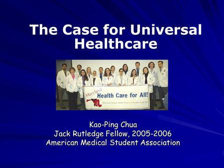 Kao-Ping Chua Jack Rutledge Fellow, 2005-2006 American Medical Student Association The Case for Universal Healthcare.