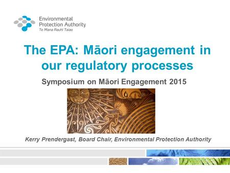 The EPA: Māori engagement in our regulatory processes Symposium on Māori Engagement 2015 Kerry Prendergast, Board Chair, Environmental Protection Authority.