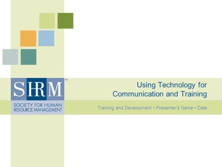 Using Technology for Communication and Training Training and Development Presenter's Name Date.