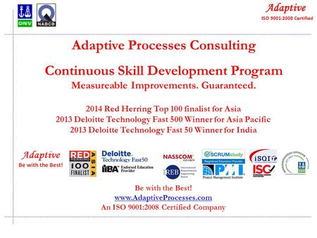 Quality Consulting Adaptive Processes Consulting Continuous Skill Development Program Measureable Improvements. Guaranteed. Be with the Best! www.AdaptiveProcesses.com.