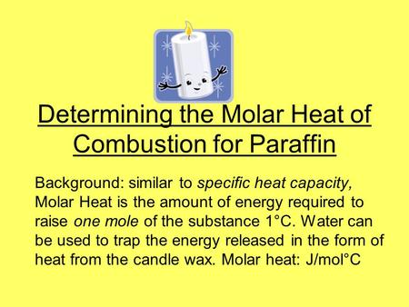 Determining the Molar Heat of Combustion for Paraffin Background: similar to specific heat capacity, Molar Heat is the amount of energy required to raise.