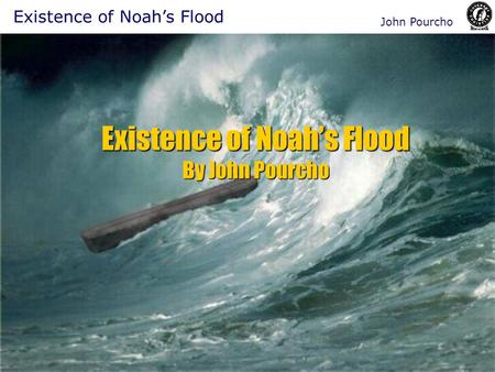 Existence of Noah's Flood By John Pourcho Existence of Noah's Flood John Pourcho.