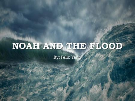 NOAH AND THE FLOOD By: Felix Yang. God was angry at the humans of what they did to the Earth. God saw the wickedness in humans so he decided to exterminate.