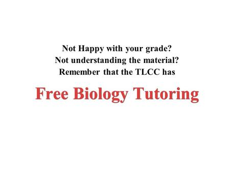 Free Biology Tutoring Not Happy with your <strong>grade</strong>? Not understanding the material? Remember that the TLCC has.