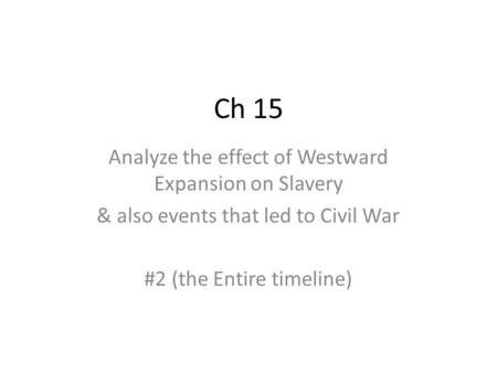 Ch 15 Analyze the effect of Westward Expansion on Slavery & also events that led to Civil War #2 (the Entire timeline)