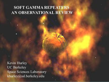 SOFT GAMMA REPEATERS Kevin Hurley UC Berkeley Space Sciences Laboratory SOFT GAMMA REPEATERS AN OBSERVATIONAL REVIEW Kevin Hurley UC Berkeley Space Sciences.