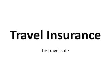 Travel Insurance be travel safe. What is Travel Insurance? Whilst travelling abroad, Travel Insurance is intended to cover: Medical Financial Other losses.