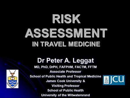 RISK ASSESSMENT IN TRAVEL MEDICINE Dr Peter A. Leggat MD, PhD, DrPH, FAFPHM, FACTM, FFTM Associate Professor School of Public Health and Tropical Medicine.